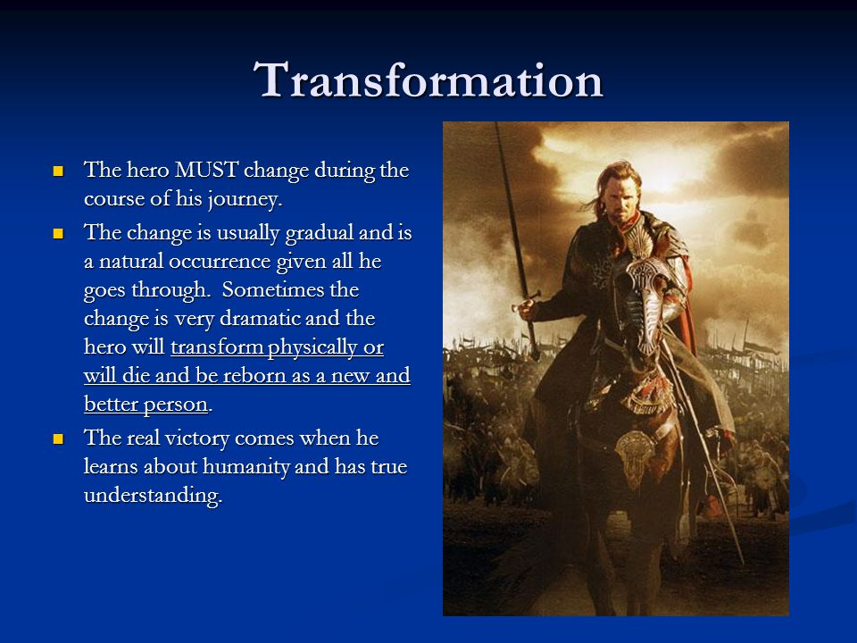 Transformation The hero MUST change during the course of his journey. The hero MUST change during the course of his journey. The change is usually gra