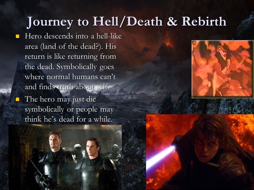 Journey to Hell/Death & Rebirth Hero descends into a hell-like area (land of the dead?). His return is like returning from the dead. Symbolically goes