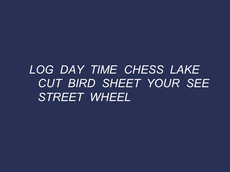 LOG DAY TIME CHESS LAKE CUT BIRD SHEET YOUR SEE STREET WHEEL