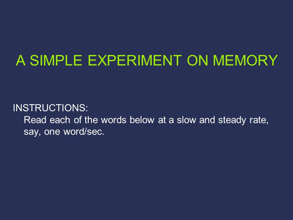 A SIMPLE EXPERIMENT ON MEMORY INSTRUCTIONS: Read each of the words below at a slow and steady rate, say, one word/sec.