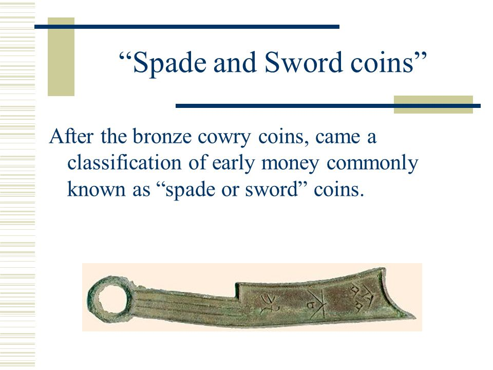 Spade and Sword coins After the bronze cowry coins, came a classification of early money commonly known as spade or sword coins.