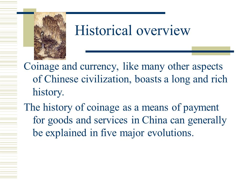 Historical overview Coinage and currency, like many other aspects of Chinese civilization, boasts a long and rich history.