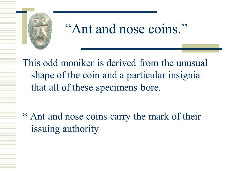 Ant and nose coins. This odd moniker is derived from the unusual shape of the coin and a particular insignia that all of these specimens bore.