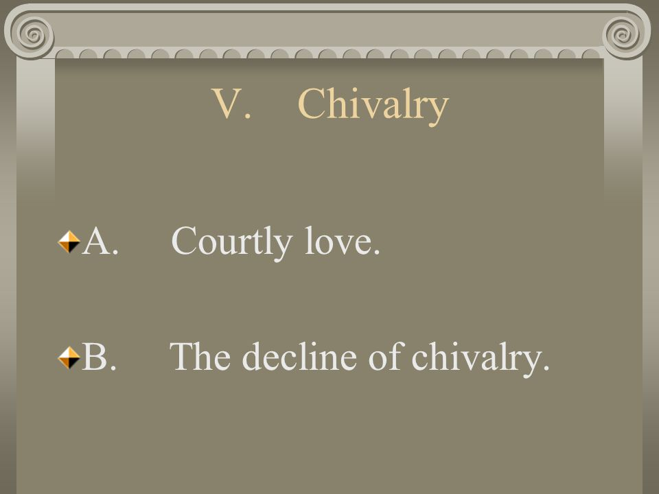 V. Chivalry A. Courtly love. B. The decline of chivalry.