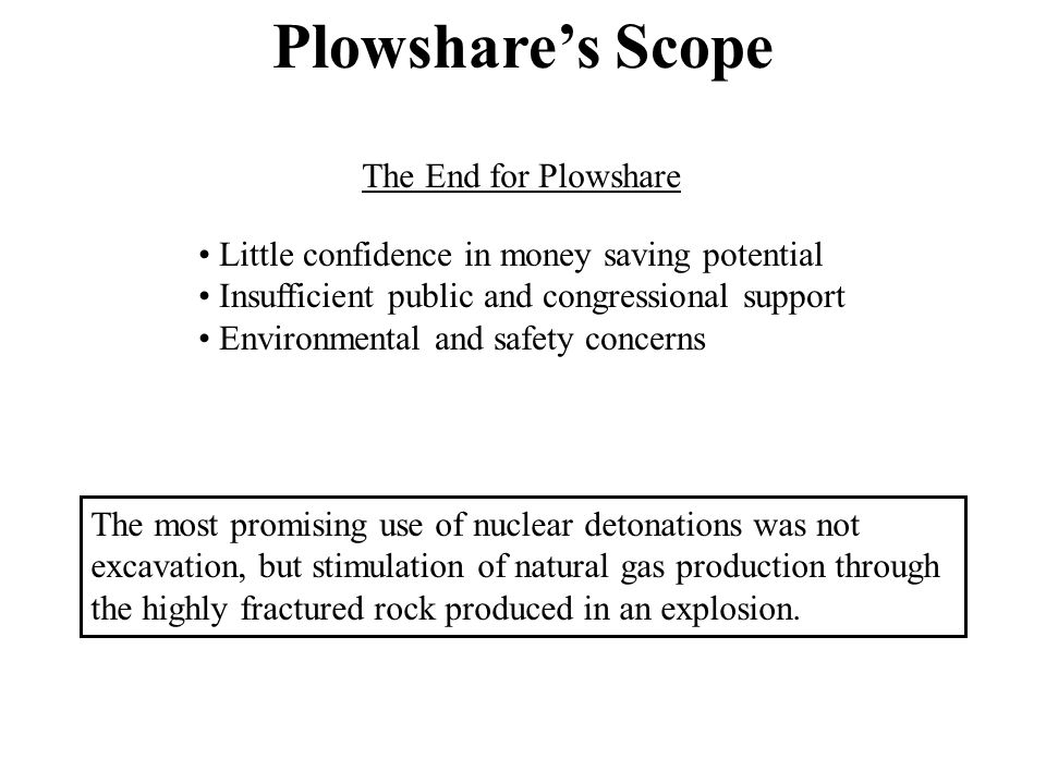 The End for Plowshare Little confidence in money saving potential Insufficient public and congressional support Environmental and safety concerns The