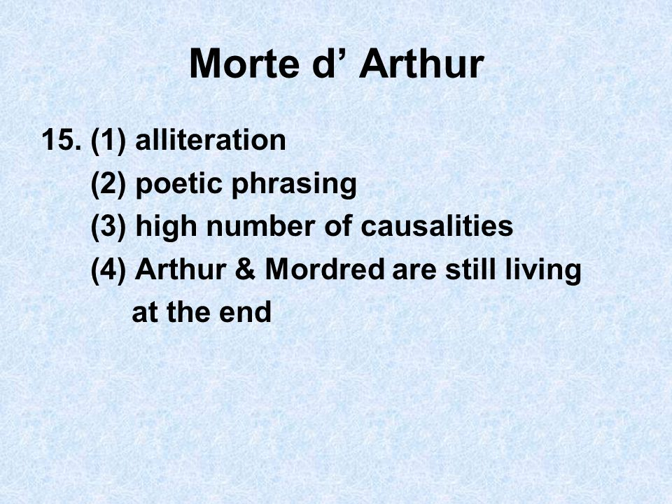 Morte d' Arthur 15. (1) alliteration (2) poetic phrasing (3) high number of causalities (4) Arthur & Mordred are still living at the end