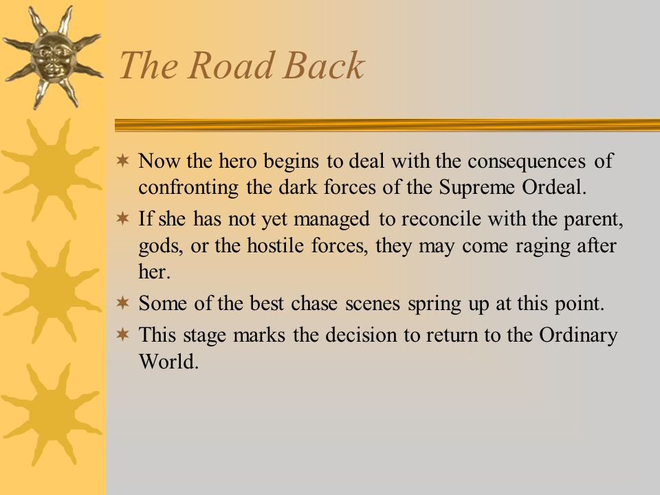 The Road Back  Now the hero begins to deal with the consequences of confronting the dark forces of the Supreme Ordeal.  If she has not yet managed t