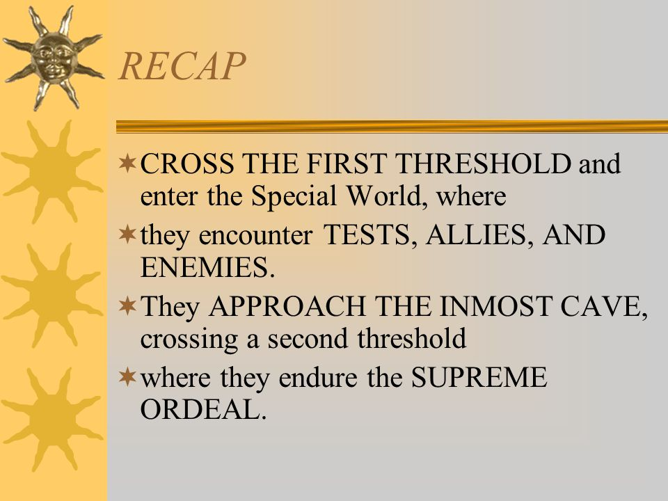 RECAP  CROSS THE FIRST THRESHOLD and enter the Special World, where  they encounter TESTS, ALLIES, AND ENEMIES.  They APPROACH THE INMOST CAVE, cro