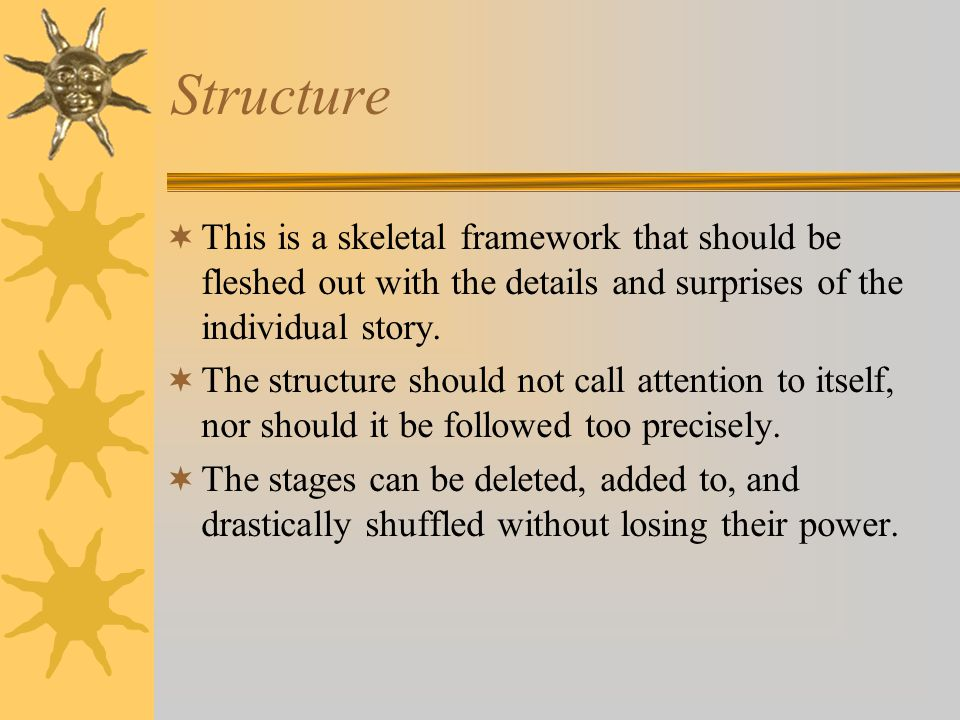 Structure  This is a skeletal framework that should be fleshed out with the details and surprises of the individual story.  The structure should not