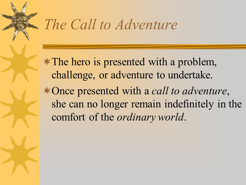 The Call to Adventure  The hero is presented with a problem, challenge, or adventure to undertake.  Once presented with a call to adventure, she can