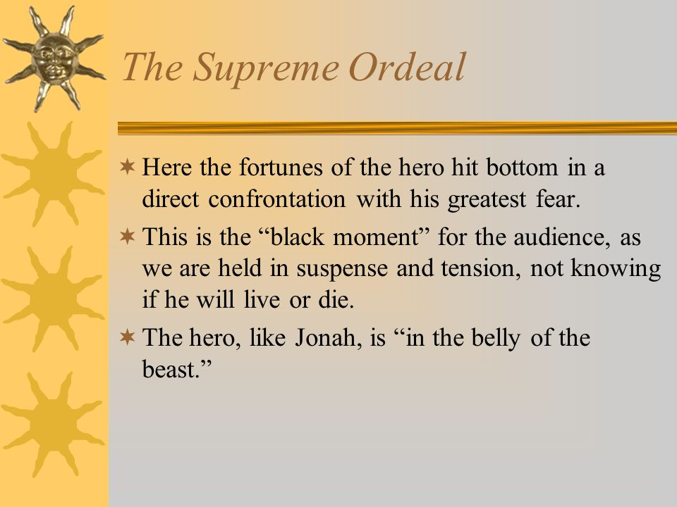 """The Supreme Ordeal  Here the fortunes of the hero hit bottom in a direct confrontation with his greatest fear.  This is the """"black moment"""" for the a"""