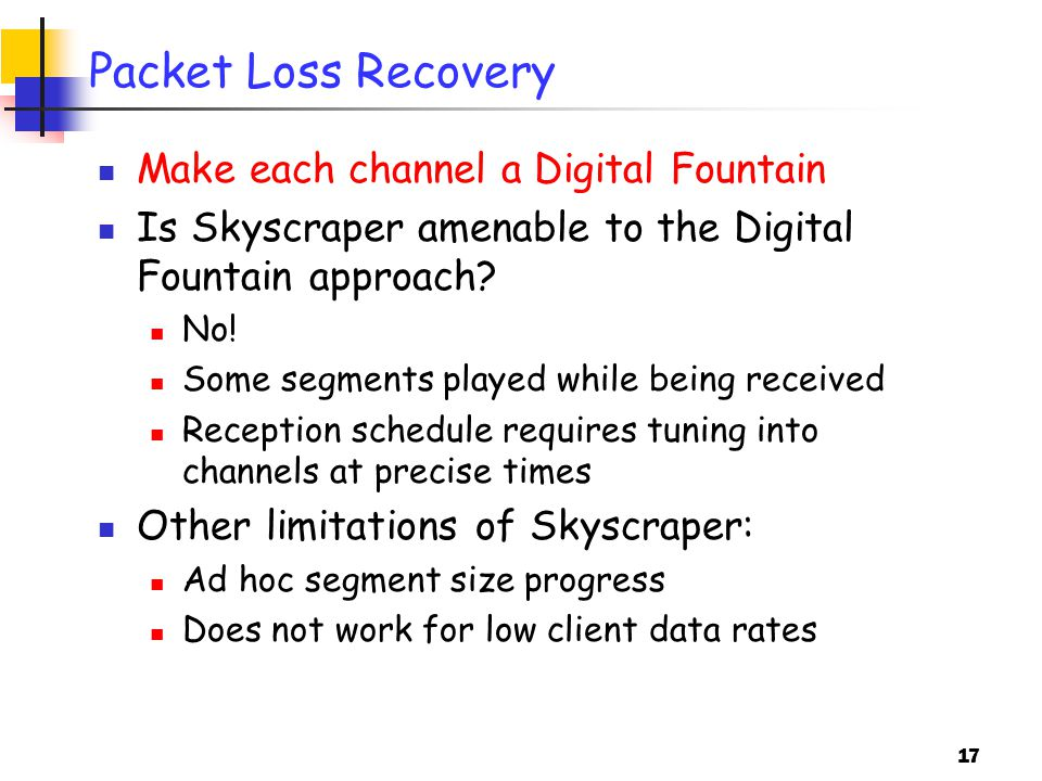 17 Packet Loss Recovery Make each channel a Digital Fountain Is Skyscraper amenable to the Digital Fountain approach.