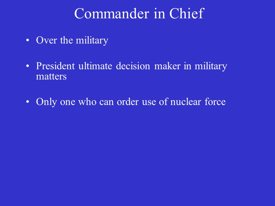 Commander in Chief Over the military President ultimate decision maker in military matters Only one who can order use of nuclear force
