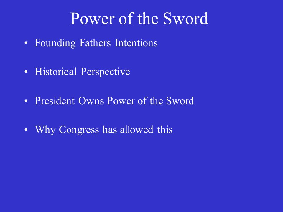 Power of the Sword Founding Fathers Intentions Historical Perspective President Owns Power of the Sword Why Congress has allowed this
