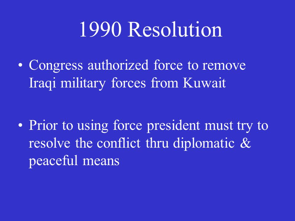 1990 Resolution Congress authorized force to remove Iraqi military forces from Kuwait Prior to using force president must try to resolve the conflict thru diplomatic & peaceful means