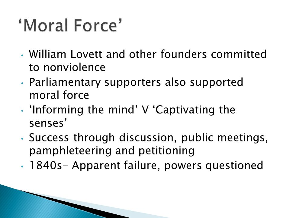 William Lovett and other founders committed to nonviolence Parliamentary supporters also supported moral force 'Informing the mind' V 'Captivating the senses' Success through discussion, public meetings, pamphleteering and petitioning 1840s- Apparent failure, powers questioned