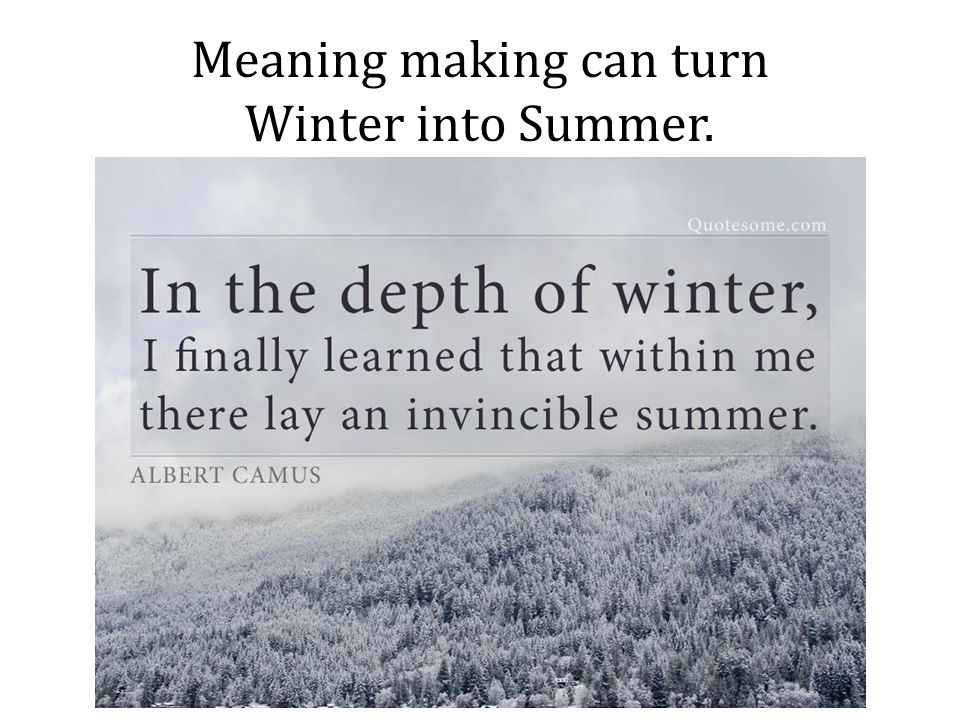 Meaning making can turn Winter into Summer.