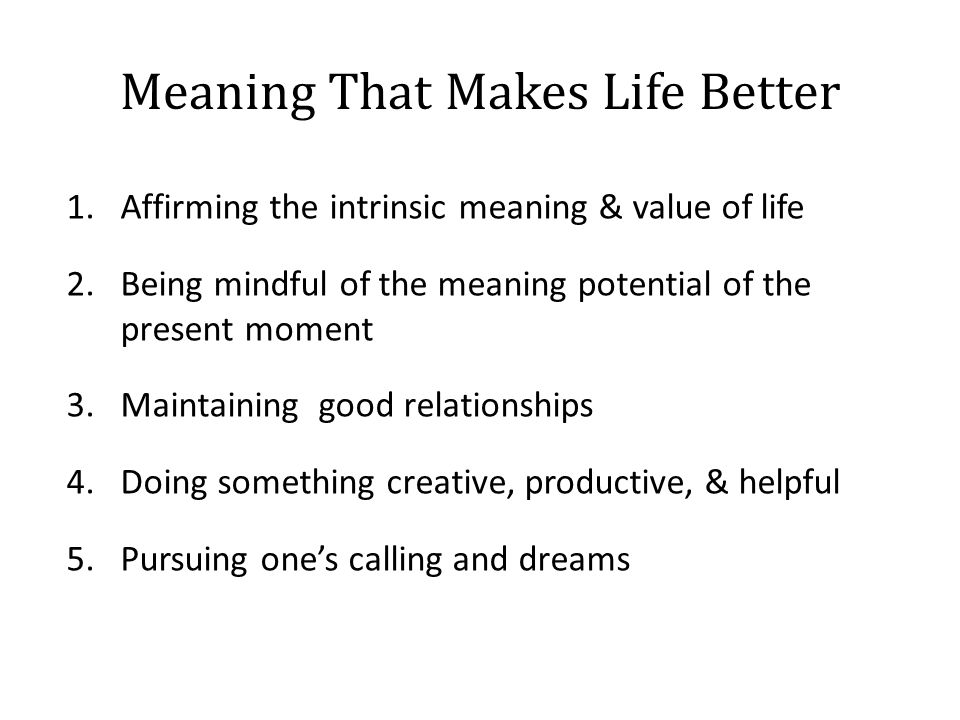 Meaning That Makes Life Better 1.Affirming the intrinsic meaning & value of life 2.Being mindful of the meaning potential of the present moment 3.Maintaining good relationships 4.Doing something creative, productive, & helpful 5.Pursuing one's calling and dreams