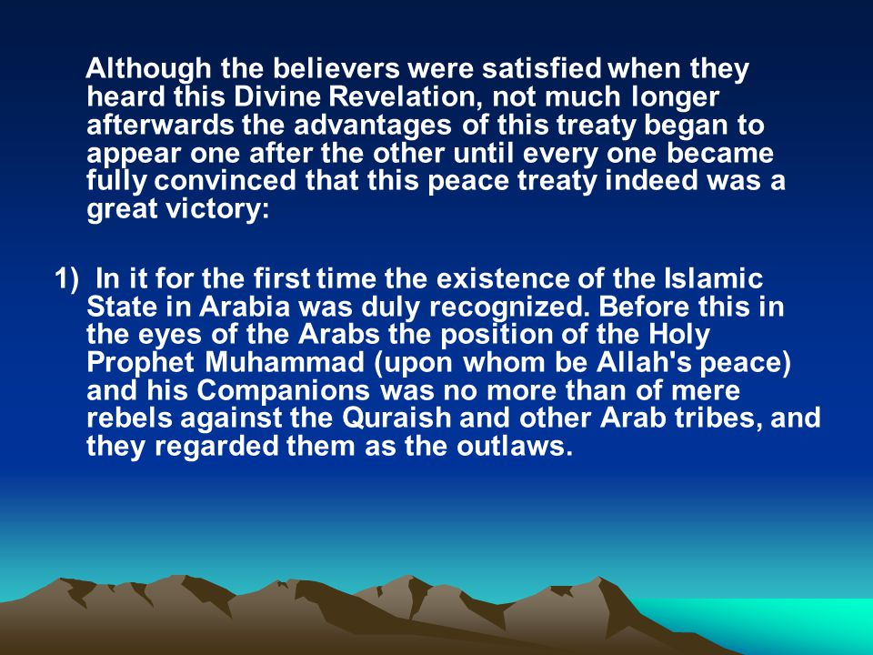 Although the believers were satisfied when they heard this Divine Revelation, not much longer afterwards the advantages of this treaty began to appear one after the other until every one became fully convinced that this peace treaty indeed was a great victory: 1) In it for the first time the existence of the Islamic State in Arabia was duly recognized.