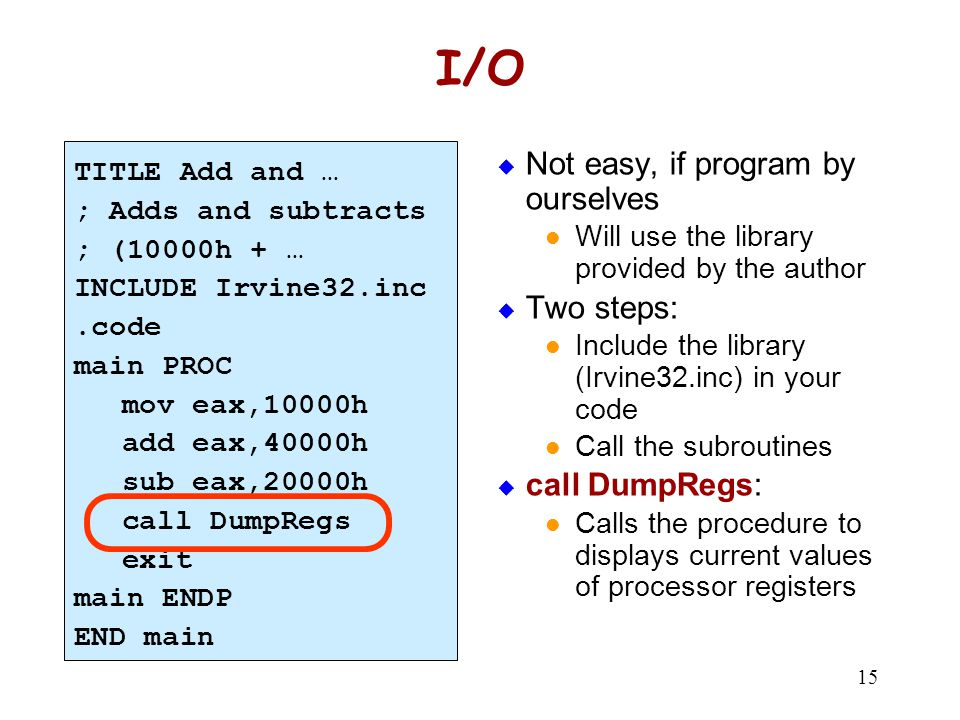 15 I/O  Not easy, if program by ourselves Will use the library provided by the author  Two steps: Include the library (Irvine32.inc) in your code Ca