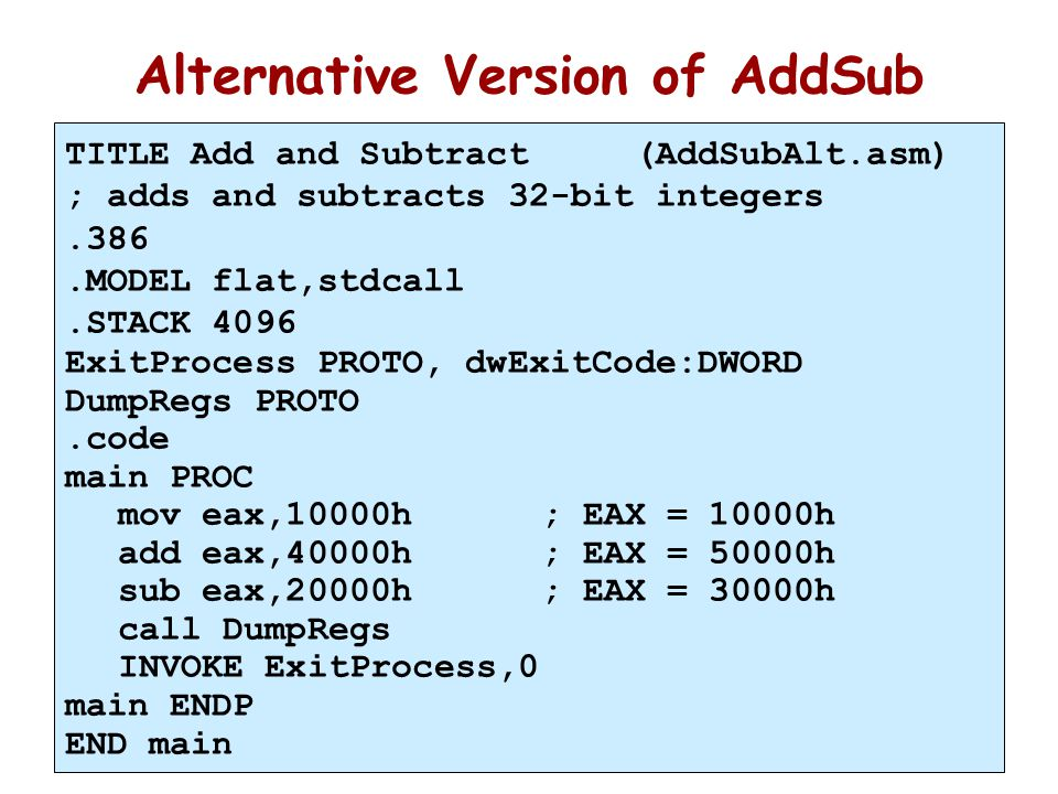 18 Alternative Version of AddSub TITLE Add and Subtract (AddSubAlt.asm) ; adds and subtracts 32-bit integers.386.MODEL flat,stdcall.STACK 4096 ExitPro
