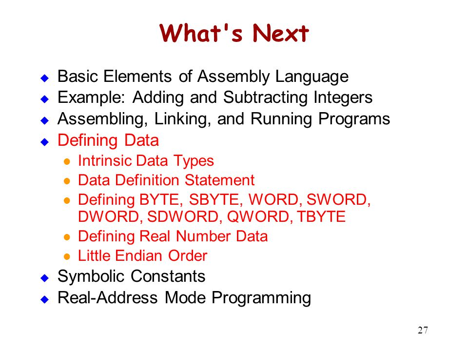27 What's Next  Basic Elements of Assembly Language  Example: Adding and Subtracting Integers  Assembling, Linking, and Running Programs  Defining