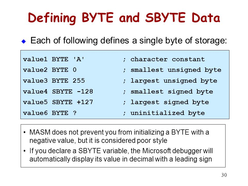 30 Defining BYTE and SBYTE Data  Each of following defines a single byte of storage: value1 BYTE 'A'; character constant value2 BYTE 0; smallest unsi