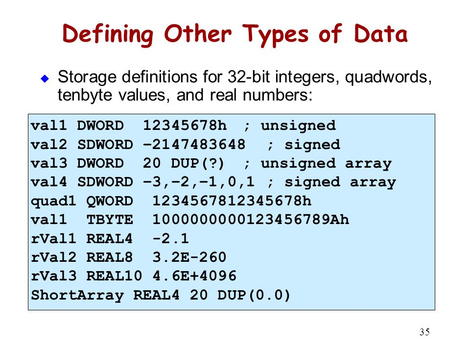 35 Defining Other Types of Data  Storage definitions for 32-bit integers, quadwords, tenbyte values, and real numbers: val1 DWORD 12345678h ; unsigne