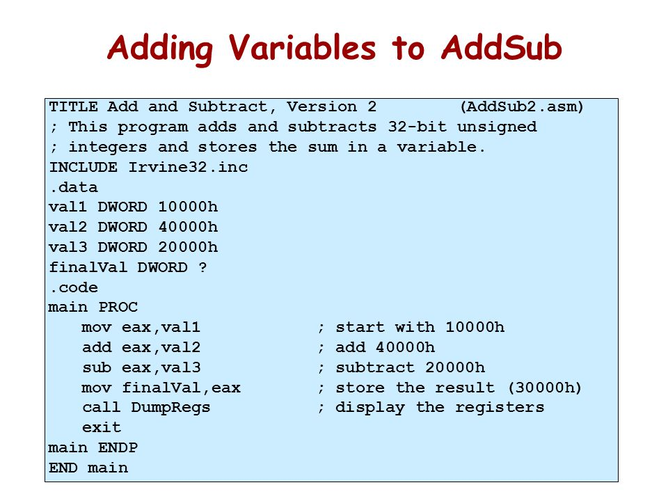 36 Adding Variables to AddSub TITLE Add and Subtract, Version 2 (AddSub2.asm) ; This program adds and subtracts 32-bit unsigned ; integers and stores