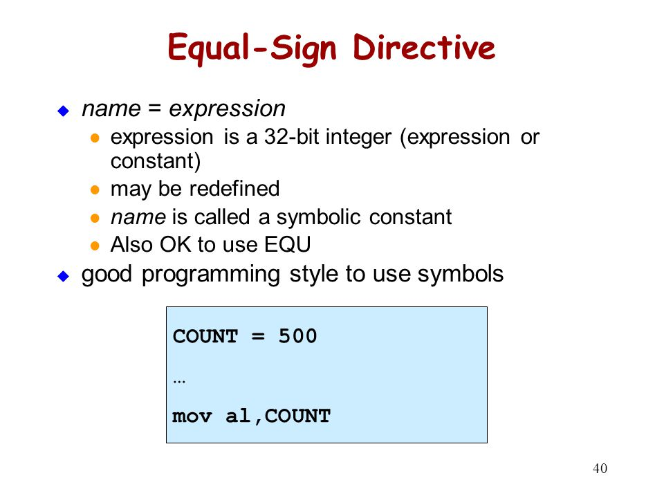 40 Equal-Sign Directive  name = expression expression is a 32-bit integer (expression or constant) may be redefined name is called a symbolic constan