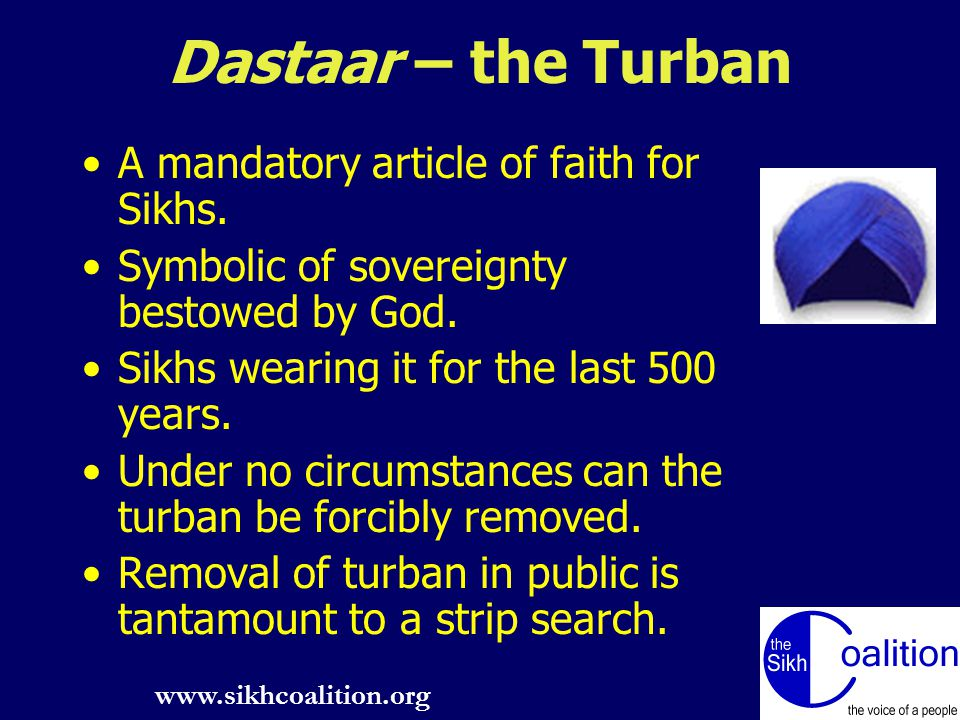 www.sikhcoalition.org 6 Dastaar – the Turban A mandatory article of faith for Sikhs.