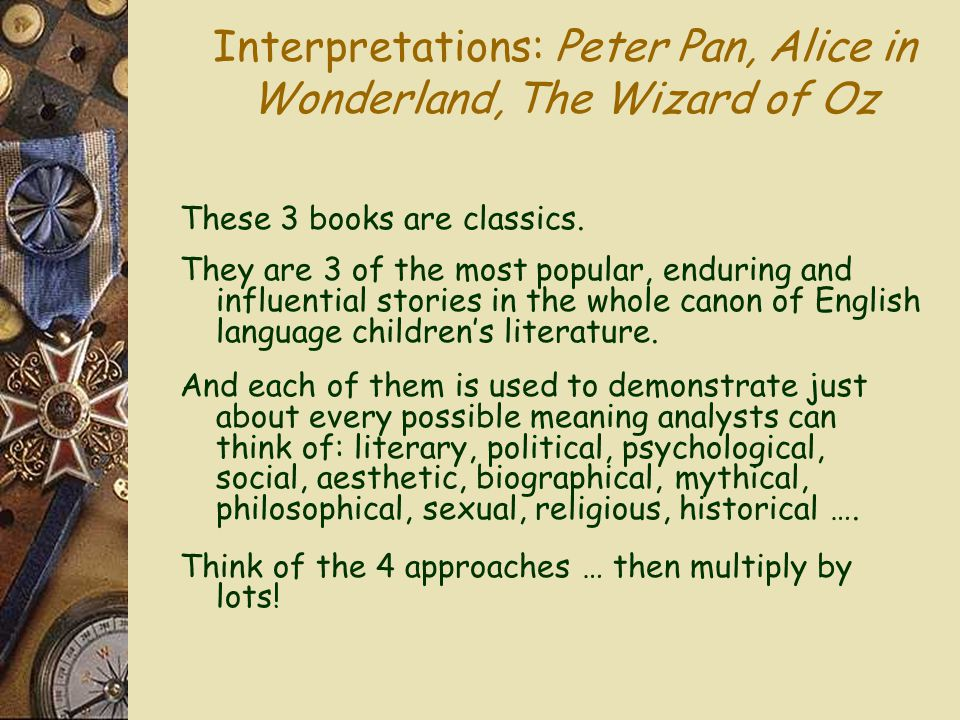 Interpretations: Peter Pan, Alice in Wonderland, The Wizard of Oz These 3 books are classics.