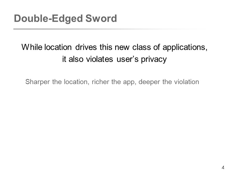 4 While location drives this new class of applications, it also violates user's privacy Sharper the location, richer the app, deeper the violation Double-Edged Sword