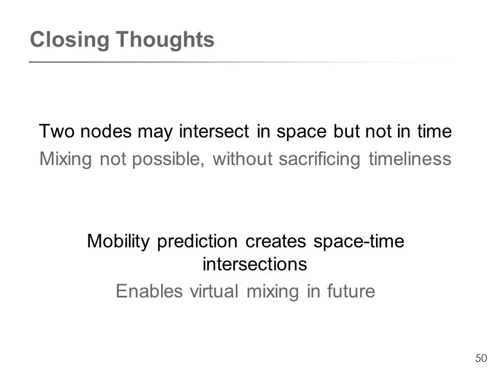 50 Closing Thoughts Two nodes may intersect in space but not in time Mixing not possible, without sacrificing timeliness Mobility prediction creates space-time intersections Enables virtual mixing in future