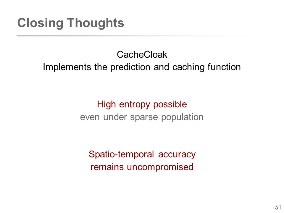 51 Closing Thoughts CacheCloak Implements the prediction and caching function High entropy possible even under sparse population Spatio-temporal accuracy remains uncompromised