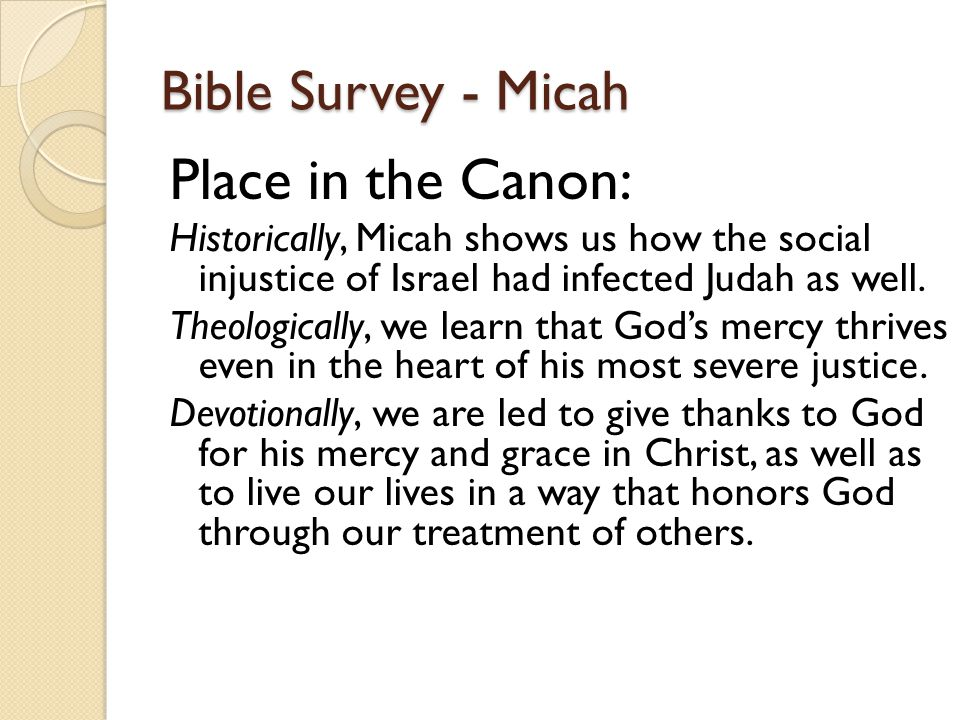 Bible Survey - Micah Place in the Canon: Historically, Micah shows us how the social injustice of Israel had infected Judah as well.