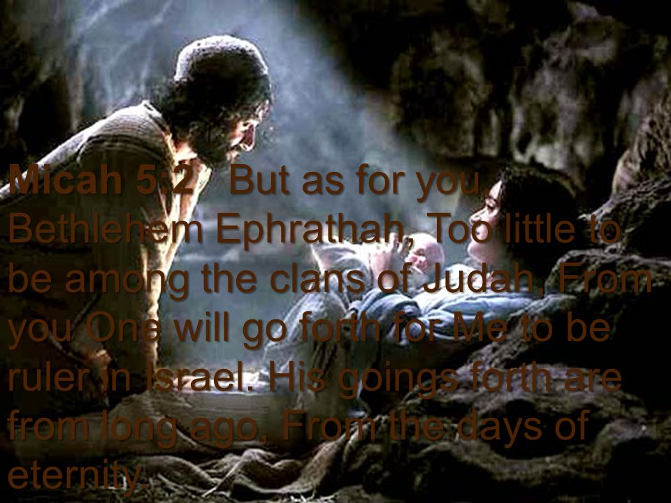 Bible Survey - Micah The Nativity of Christ Micah 5:2 But as for you, Bethlehem Ephrathah, Too little to be among the clans of Judah, From you One will go forth for Me to be ruler in Israel.