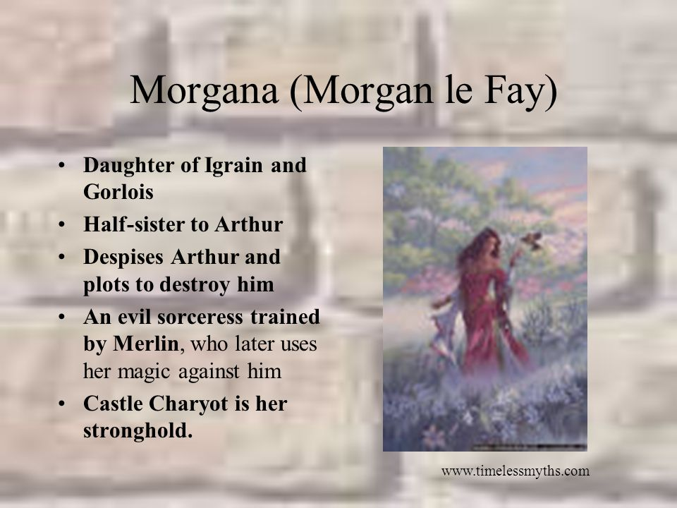 Morgana (Morgan le Fay) Daughter of Igrain and Gorlois Half-sister to Arthur Despises Arthur and plots to destroy him An evil sorceress trained by Merlin, who later uses her magic against him Castle Charyot is her stronghold.