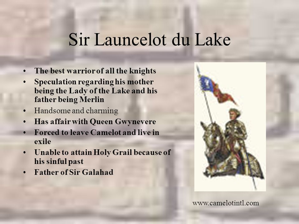 Sir Launcelot du Lake The best warrior of all the knights Speculation regarding his mother being the Lady of the Lake and his father being Merlin Handsome and charming Has affair with Queen Gwynevere Forced to leave Camelot and live in exile Unable to attain Holy Grail because of his sinful past Father of Sir Galahad www.camelotintl.com