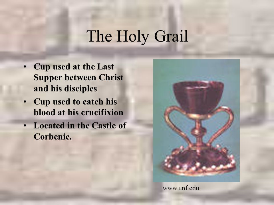 The Holy Grail Cup used at the Last Supper between Christ and his disciples Cup used to catch his blood at his crucifixion Located in the Castle of Corbenic.