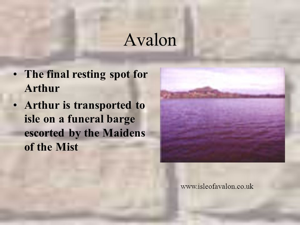 Avalon The final resting spot for Arthur Arthur is transported to isle on a funeral barge escorted by the Maidens of the Mist www.isleofavalon.co.uk