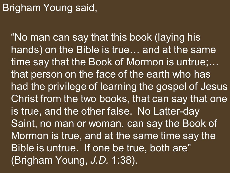 Brigham Young said, No man can say that this book (laying his hands) on the Bible is true… and at the same time say that the Book of Mormon is untrue;… that person on the face of the earth who has had the privilege of learning the gospel of Jesus Christ from the two books, that can say that one is true, and the other false.
