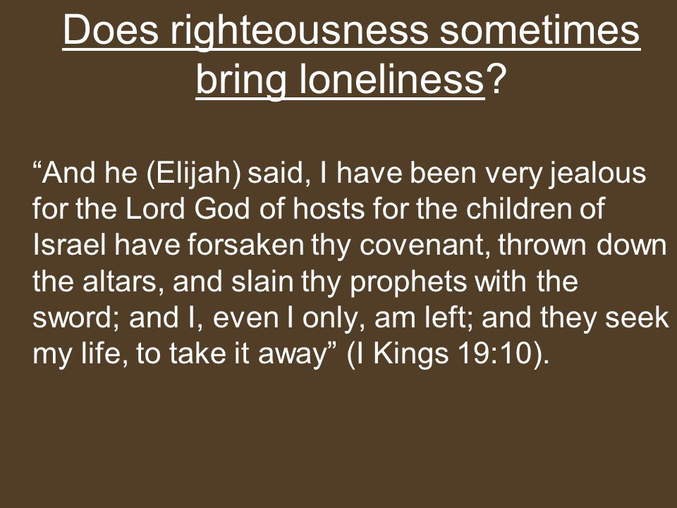 Does righteousness sometimes bring loneliness.