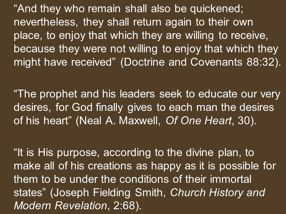And they who remain shall also be quickened; nevertheless, they shall return again to their own place, to enjoy that which they are willing to receive, because they were not willing to enjoy that which they might have received (Doctrine and Covenants 88:32).