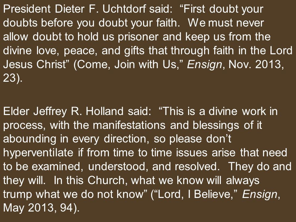 President Dieter F. Uchtdorf said: First doubt your doubts before you doubt your faith.