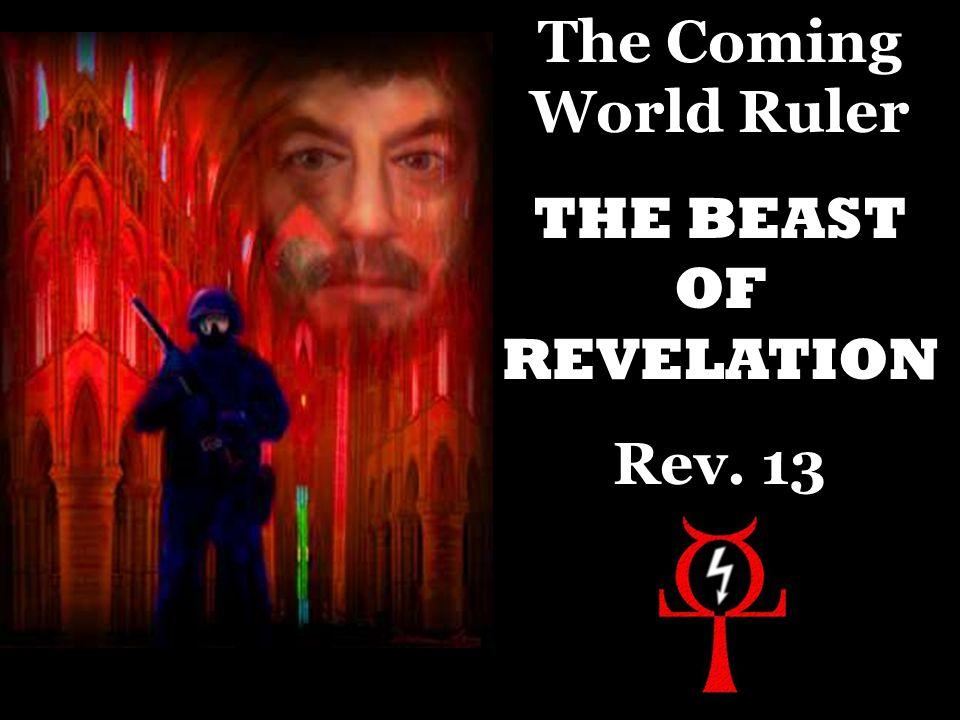 The Coming World Ruler THE BEAST OF REVELATION Rev. 13