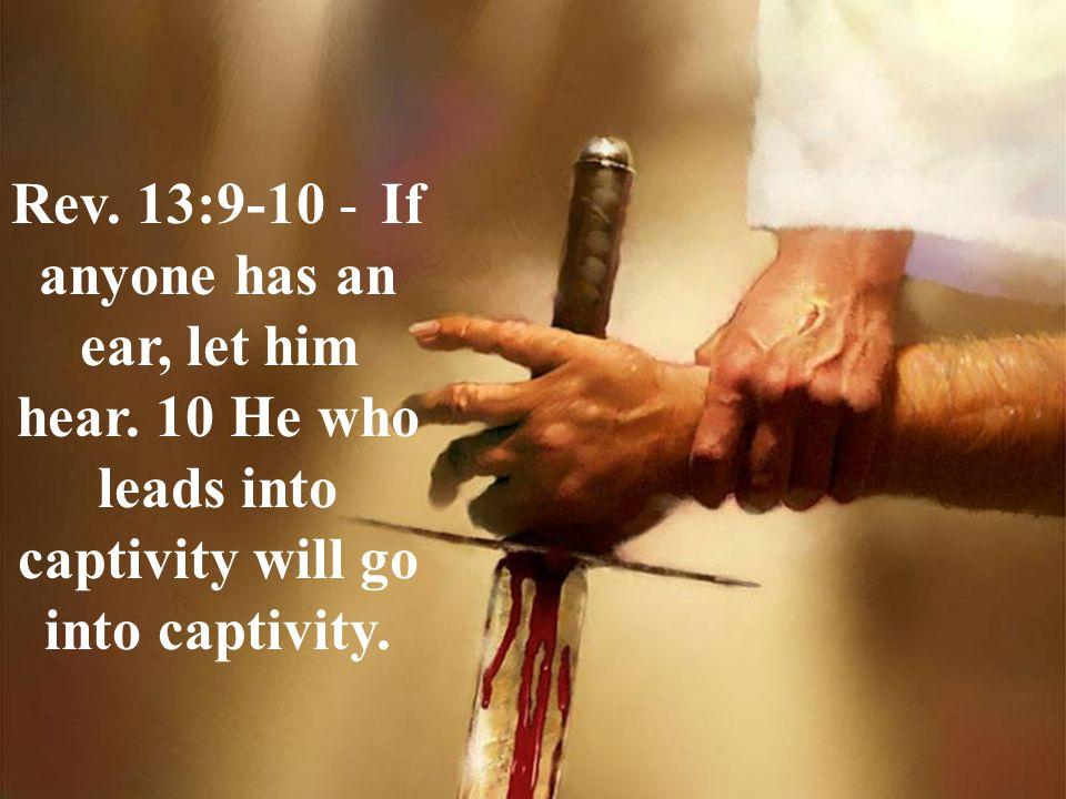 Rev.13:9-10 - If anyone has an ear, let him hear.