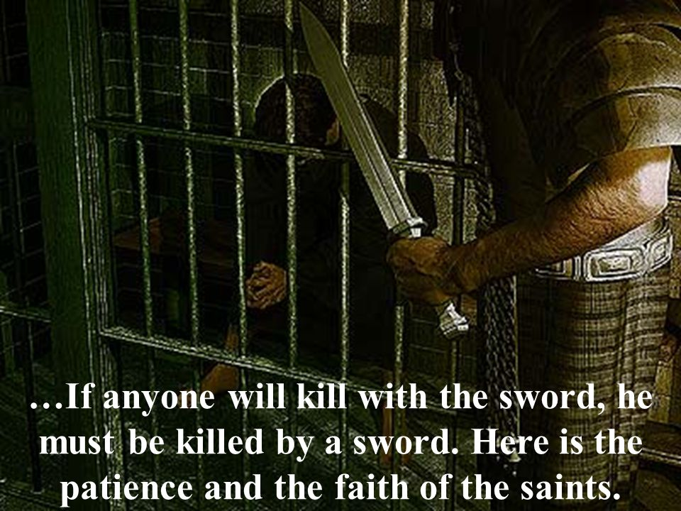 …If anyone will kill with the sword, he must be killed by a sword. Here is the patience and the faith of the saints.