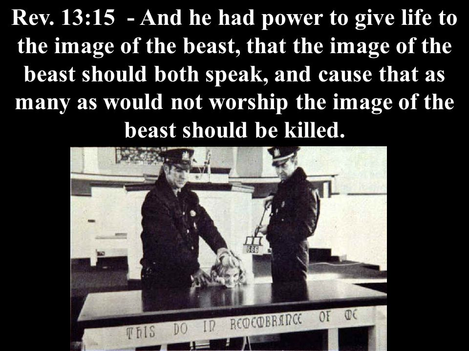 Rev. 13:15 - And he had power to give life to the image of the beast, that the image of the beast should both speak, and cause that as many as would n
