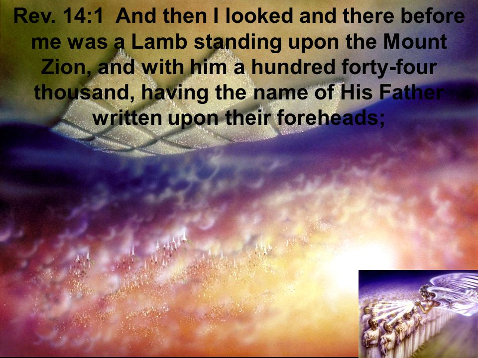 Rev. 14:1 And then I looked and there before me was a Lamb standing upon the Mount Zion, and with him a hundred forty-four thousand, having the name o